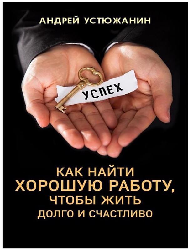 Как найти хорошую работу, чтобы жить долго и счастливо - Устюжанин Андрей