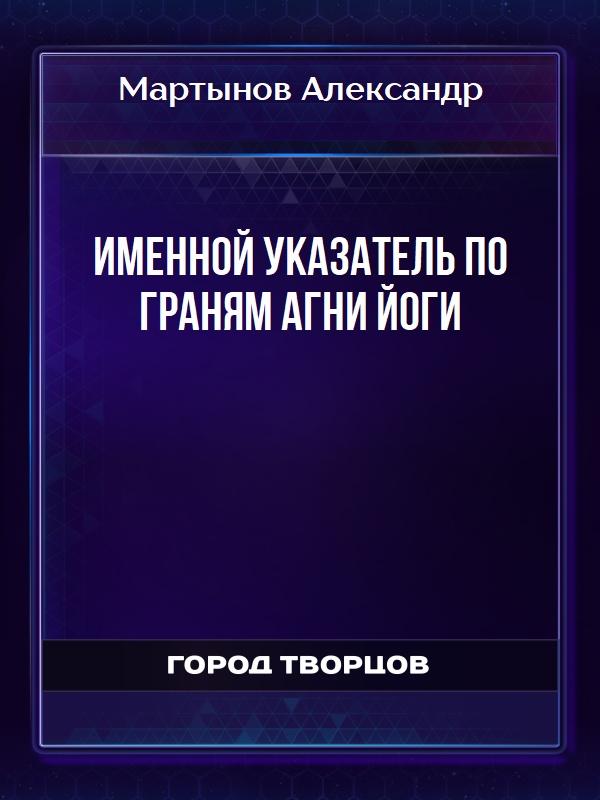 Именной указатель по Граням Агни Йоги - Мартынов Александр