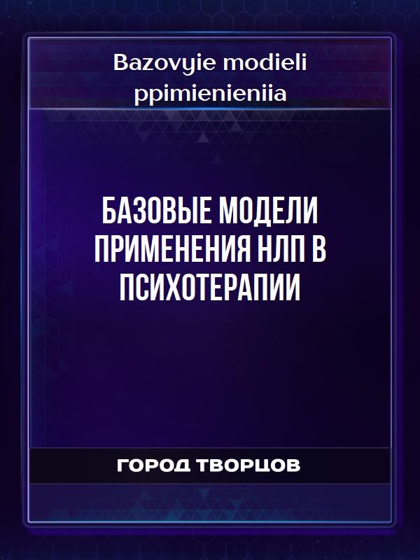 Базовые модели пpименения HЛП в психотеpапии - Bazovyie modieli ppimienieniia