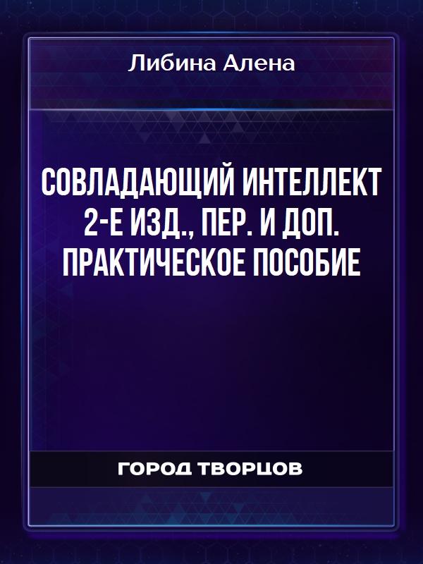 Совладающий интеллект 2-е изд., пер. и доп. Практическое пособие - Либина Алена
