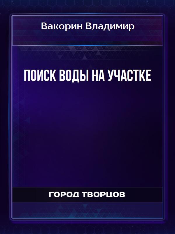 Поиск воды на участке - Вакорин Владимир