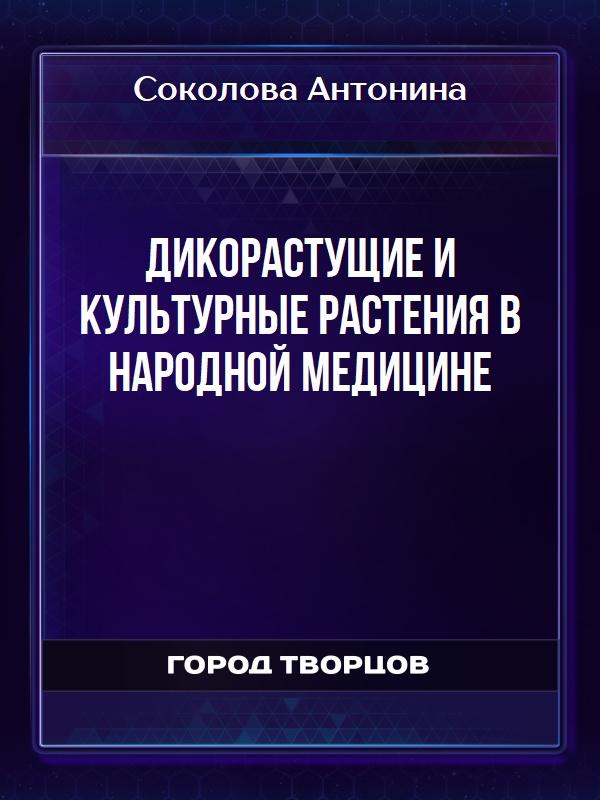 Дикорастущие и культурные растения в народной медицине - Соколова Антонина