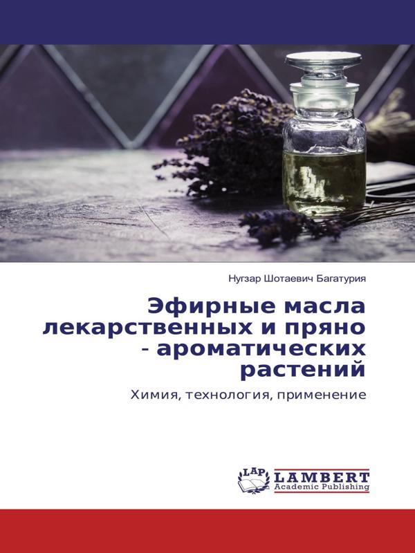 Эфирные масла лекарственных и пряно-ароматических растений. химия, технология получения, свойства - Нугзар Багатурия