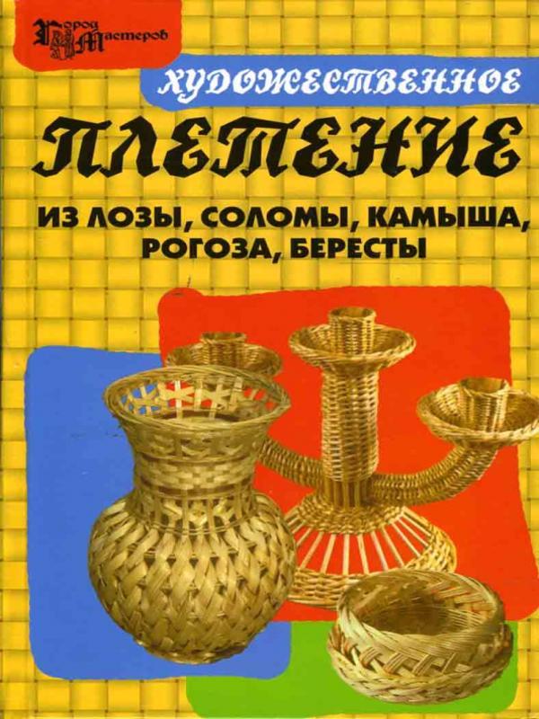 Художественное плетение из лозы, соломы, камыша, рогоза, бересты - Ханников Александр Александрович