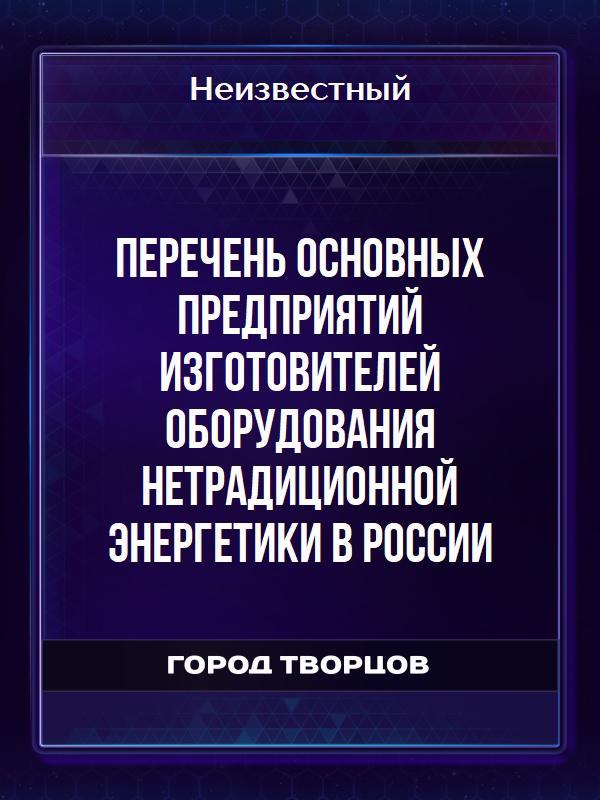 Перечень основных предприятий изготовителей оборудования нетрадиционной энергетики в России - Автор неизвестен