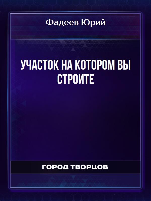 Участок на котором вы строите - Фадеев Юрий