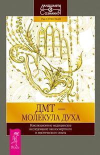 ДМТ-молекула духа. Революционное медицинское исследование околосмертного и мистического опыта - Страссман Рик