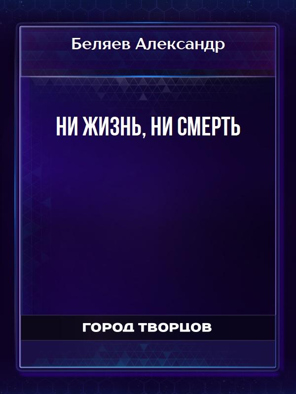Ни жизнь, ни смерть - Беляев Александр