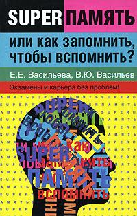 Суперпамять, или, Как запомнить, чтобы вспомнить экзамены и карьера без проблем - Васильева Екатерина Е.