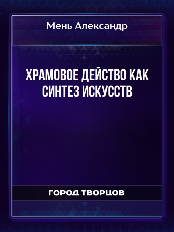 ХРАМОВОЕ ДЕЙСТВО КАК СИНТЕЗ ИСКУССТВ - Мень Александр