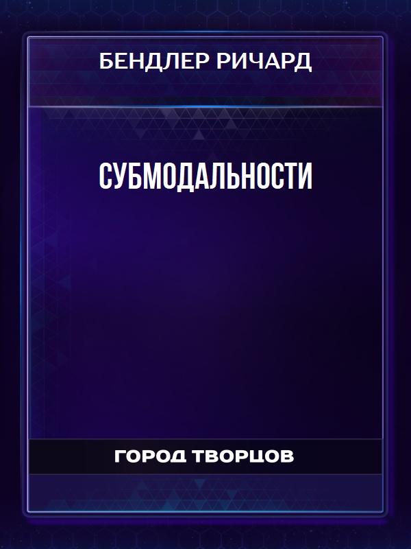 СУБМОДАЛЬНОСТИ - Бендлер Ричард