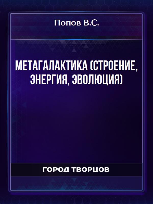МЕТАГАЛАКТИКА (СТРОЕНИЕ, ЭНЕРГИЯ, ЭВОЛЮЦИЯ) - Попов В.С.