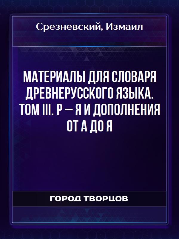 Материалы для словаря древнерусского языка. Том III. Р – Я и дополнения от А до Я - Срезневский Измаил