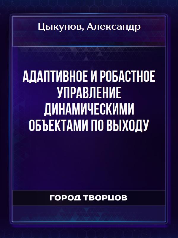 Адаптивное и робастное управление динамическими объектами по выходу - Цыкунов Александр