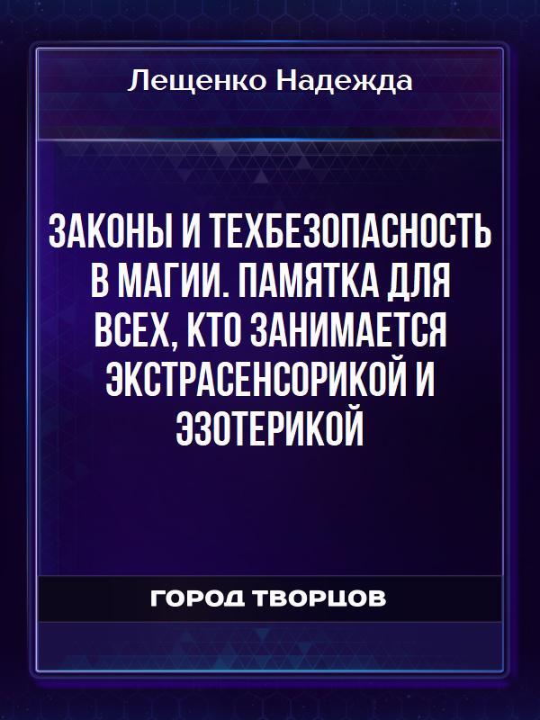 Законы и техбезопасность в МАГИИ. Памятка для всех, кто занимается экстрасенсорикой и эзотерикой - Лещенко Надежда