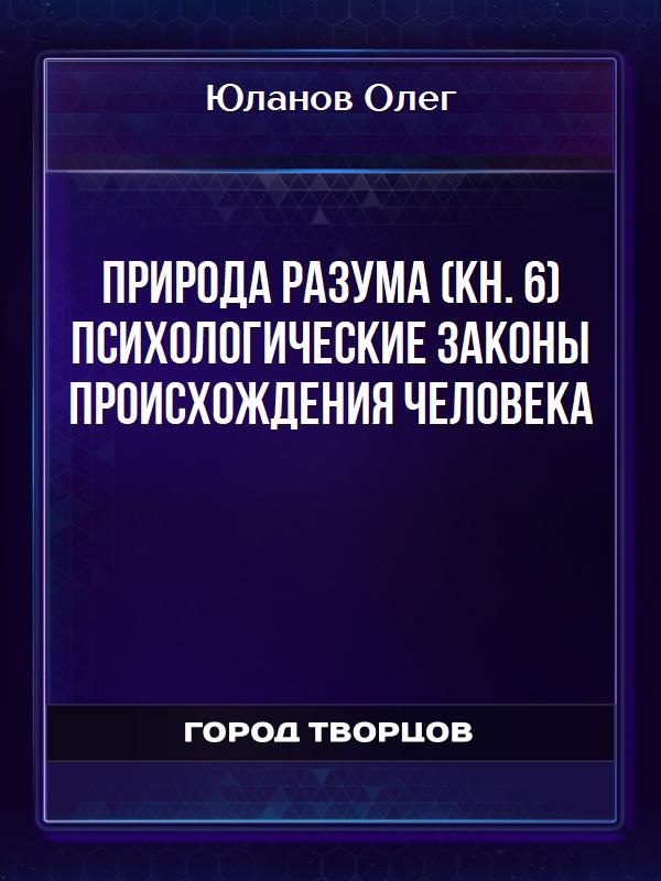 Природа разума (кн. 6) Психологические законы происхождения человека - Юланов Олег