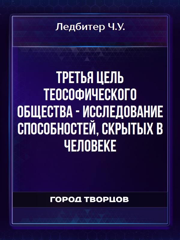 Третья цель Теософического Общества - исследование способностей, скрытых в человеке - Ледбитер Ч.У.