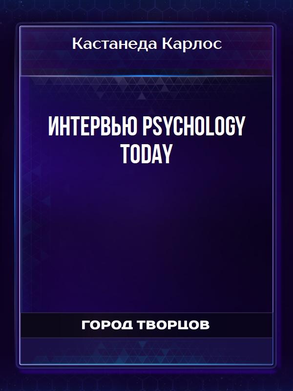 Интервью PSYCHOLOGY TODAY - Кастанеда Карлос