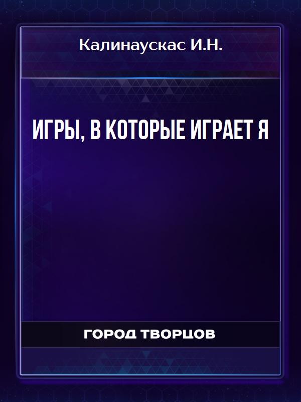 Игры, в которые играет Я - Калинаускас И.Н.