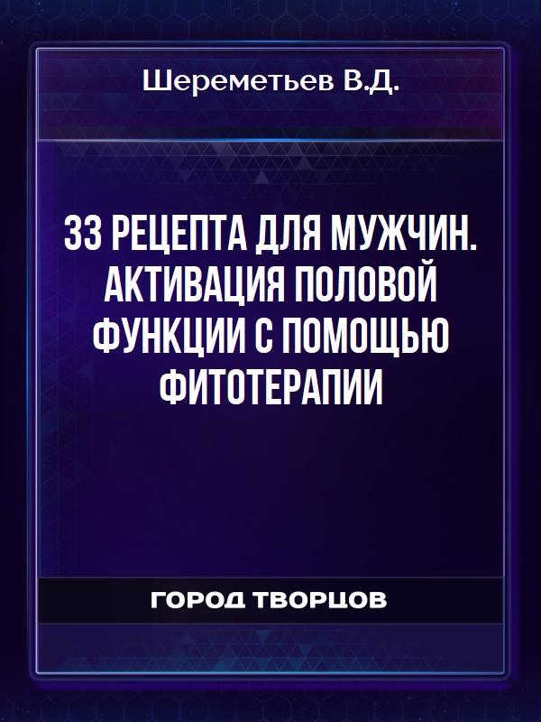 33 рецепта для мужчин. Активация половой функции с помощью фитотерапии - Шереметьев В.Д.