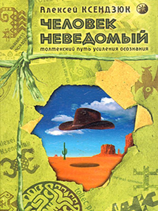 Человек неведомый -Толтекский путь усиления осознания - Ксендзюк Алексей