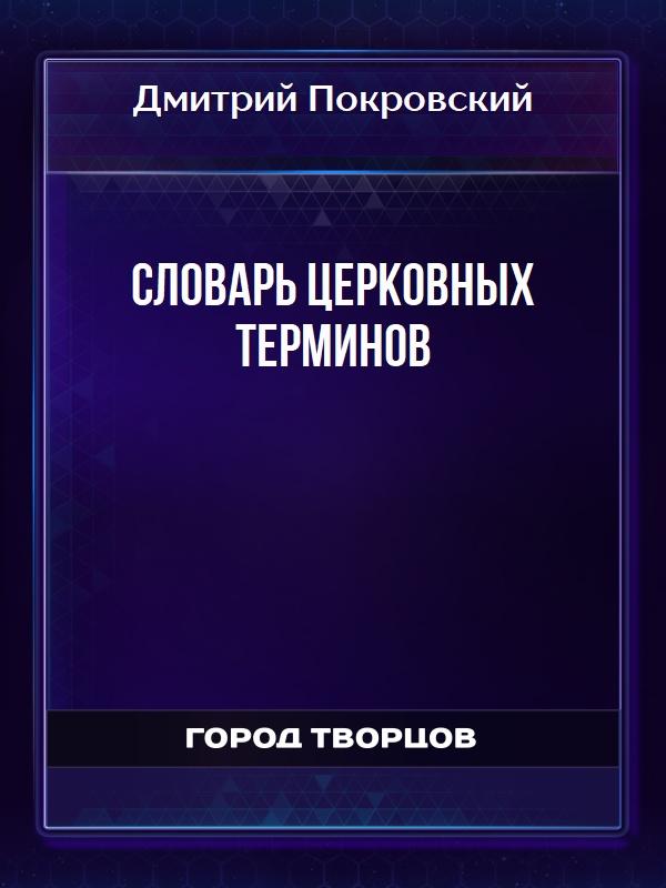 Словарь церковных терминов - Покровский Дмитрий