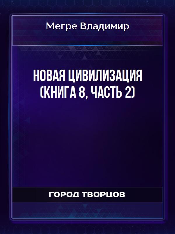 Новая цивилизация (книга 8, часть 2) - Мегре Владимир
