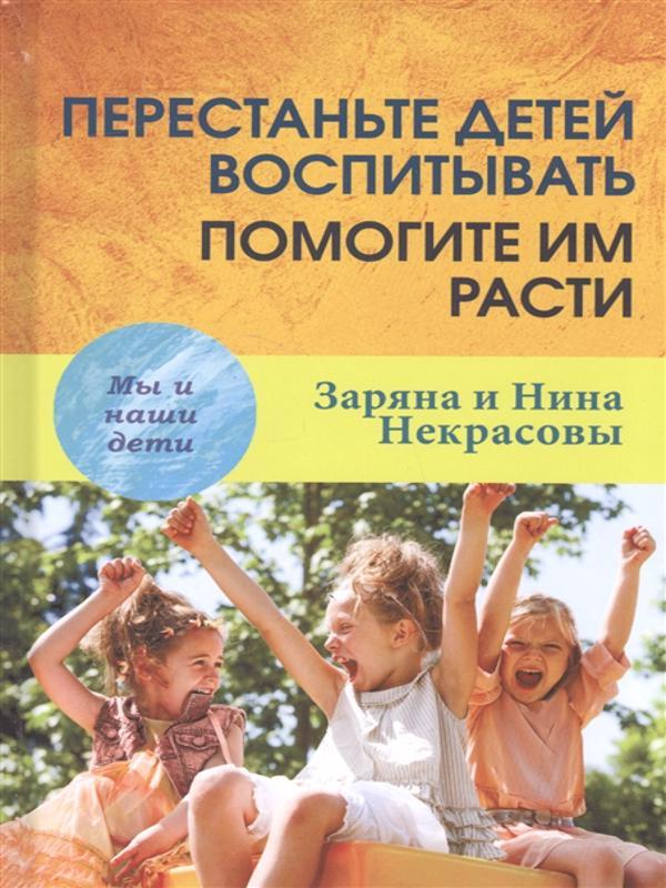 Перестаньте детей воспитывать – помогите им расти - Некрасова З.