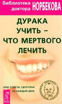 Дурака учить – что мертвого лечить или Советы здоровья на каждый день - Норбеков Мирзакарим