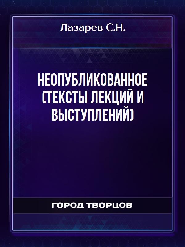 Неопубликованное (тексты лекций и выступлений) - Лазарев С.Н.