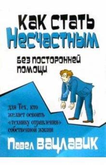 Как стать несчастным без посторонней помощи - Вацлавик П.