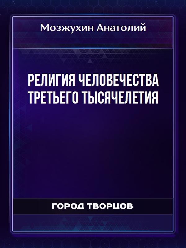 Религия человечества третьего тысячелетия - Мозжухин Анатолий