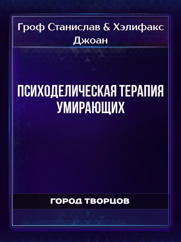 ПСИХОДЕЛИЧЕСКАЯ ТЕРАПИЯ УМИРАЮЩИХ - Гроф Станислав