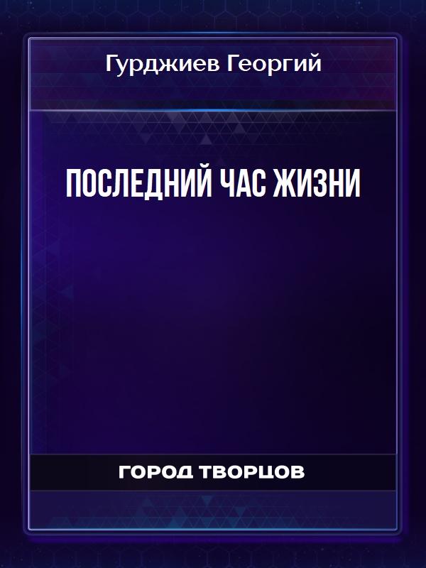 ПОСЛЕДНИЙ ЧАС ЖИЗНИ - Гурджиев Георгий