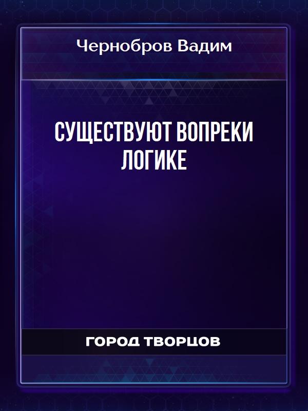 Существуют вопреки логике - Чернобров Вадим