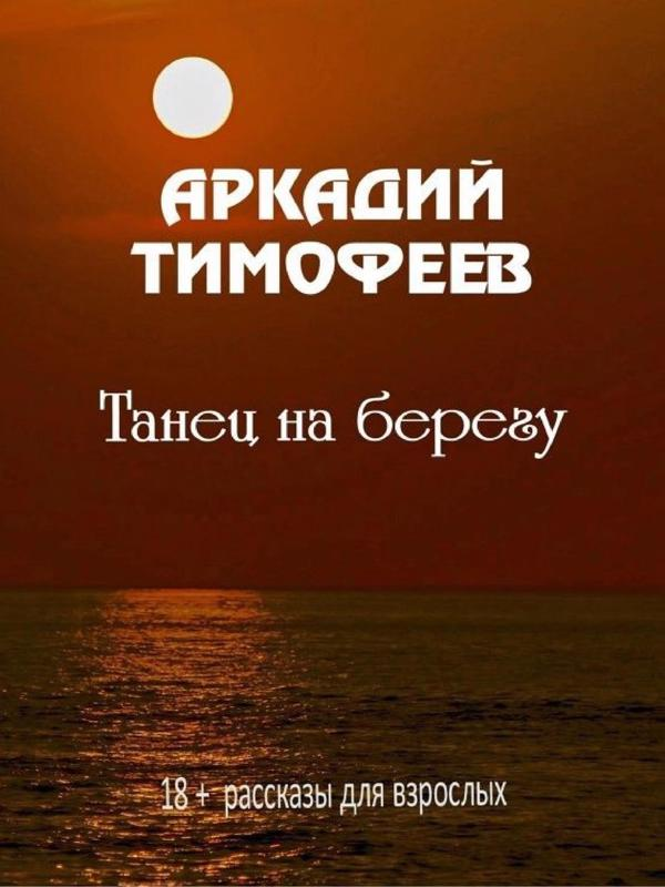 Танец на берегу. 18+ Рассказы для взрослых - Тимофеев Аркадий