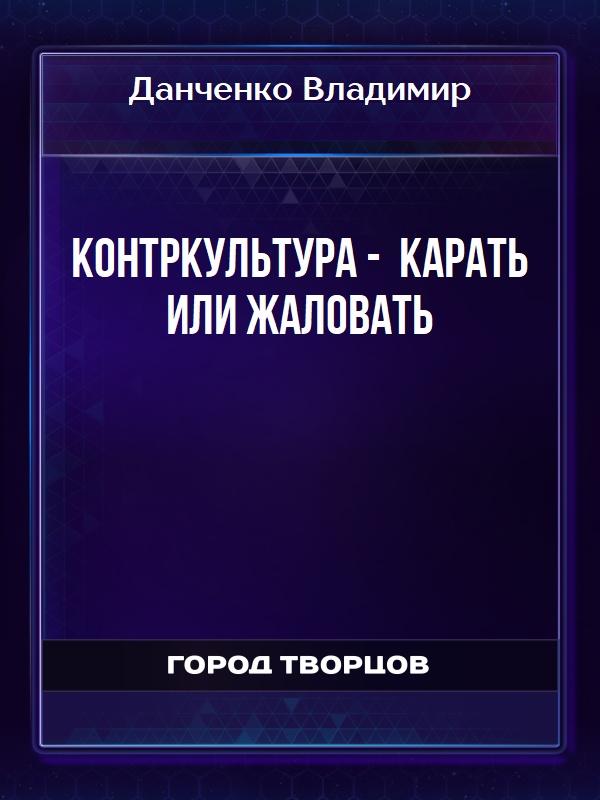 Контркультура - карать или жаловать - Данченко Владимир