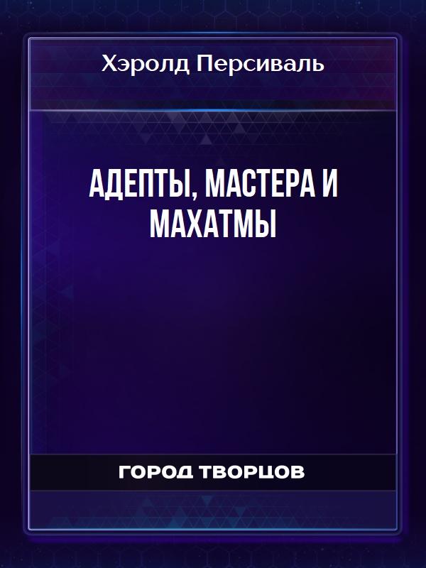 Адепты, Мастера и Махатмы - Хэролд Персиваль