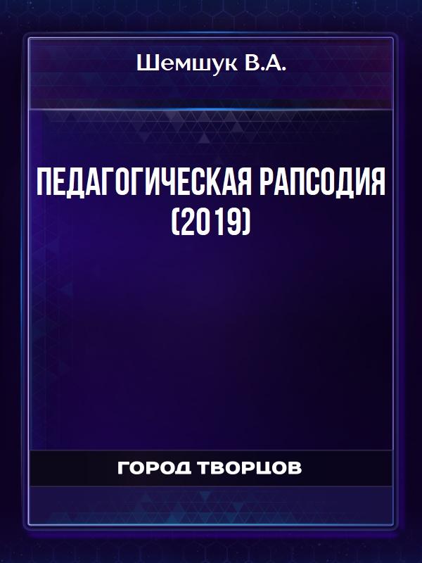 Педагогическая рапсодия (2019) - Шемшук В.А.