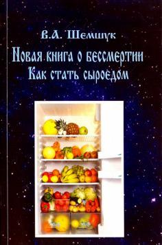 Как стать сыроедом. Новая книга о бессмертии (2011) - Шемшук В.А.