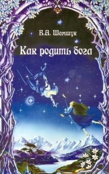Как родить бога (2008) - Шемшук В.А.
