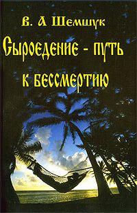 Сыроедение - путь к бессмертию - Шемшук В.А.