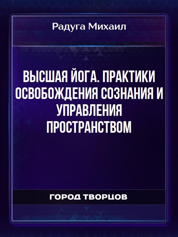 Высшая йога. Практики освобождения сознания и управления пространством - Радуга Михаил