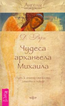 Чудеса архангела Михаила. Путь к ангелу смелости, защиты и покоя - Вёрче Дорин