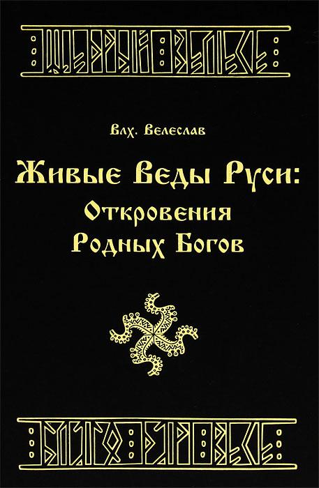 Живые Веды Руси. Откровения Родных Богов - Волхв Велеслав
