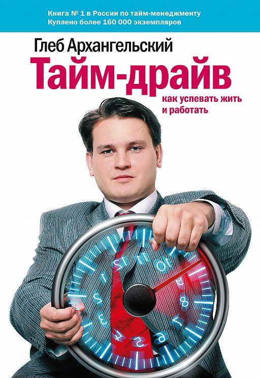 Тайм-драйв. Как успевать жить и работать - Архангельский Г.А.