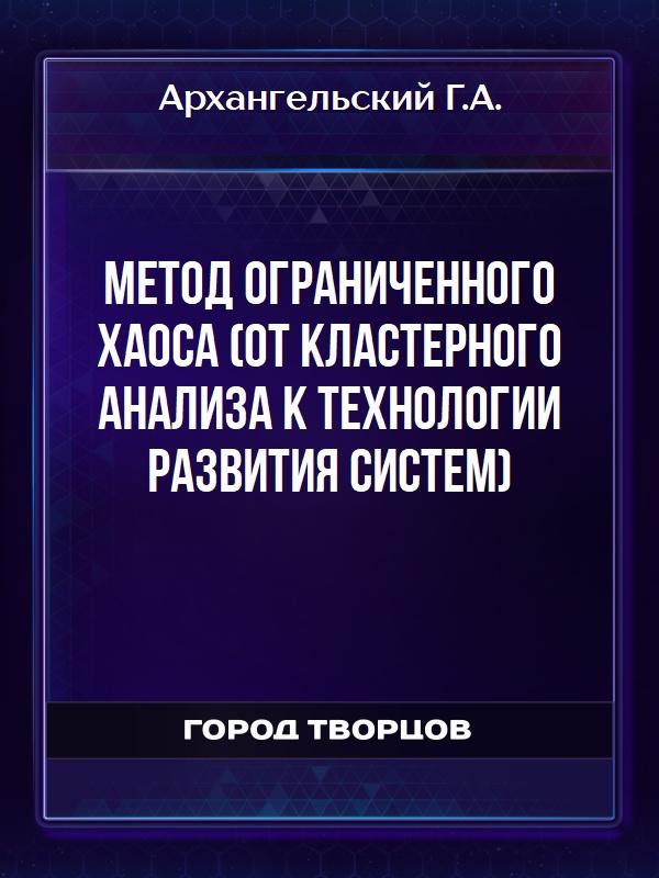 Метод ограниченного хаоса (От кластерного анализа к технологии развития систем) - Архангельский Г.А.