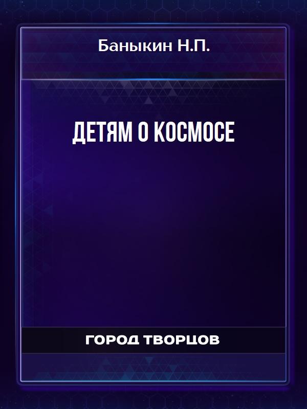 Детям о КОСМОСЕ - Баныкин Н.П.