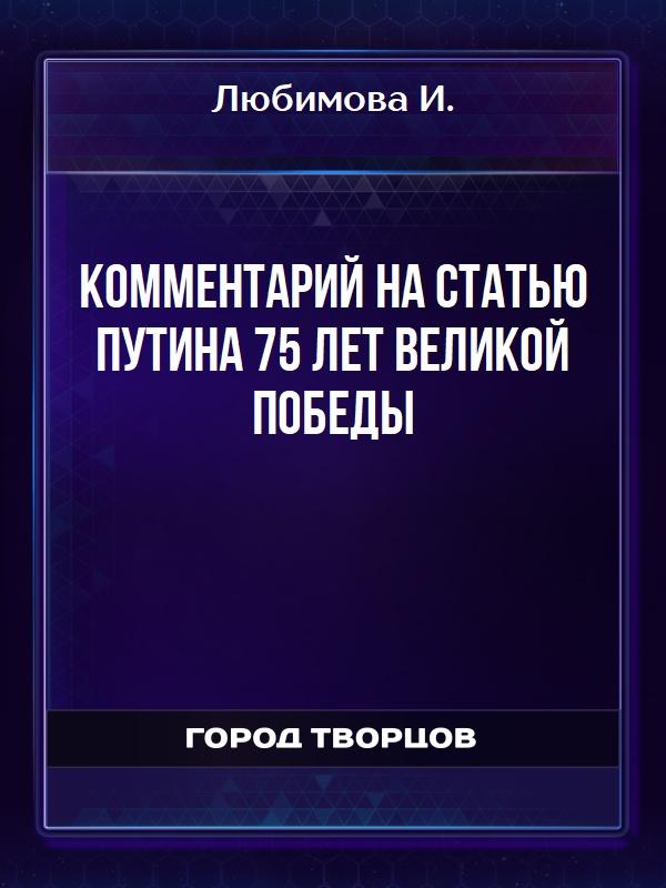 Комментарий на статью Путина 75 лет Великой Победы - Любимова И.