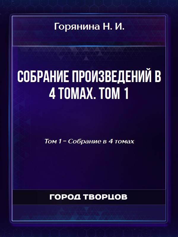 Собрание произведений в 4 томах. Том 1 - Горянина Н.И.